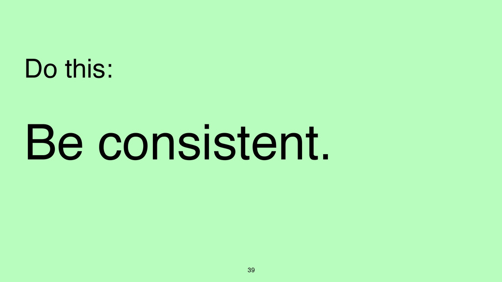 39 Do this: Be consistent.