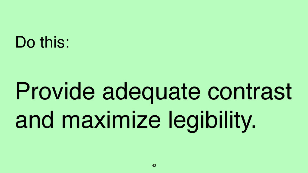 43 Do this: Provide adequate contrast and maxim...