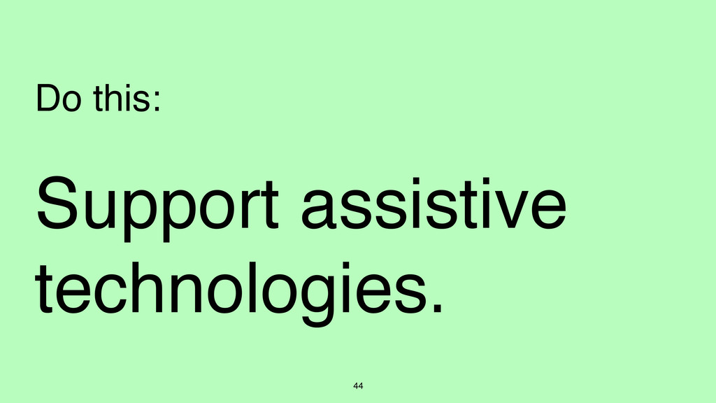 44 Do this: Support assistive technologies.