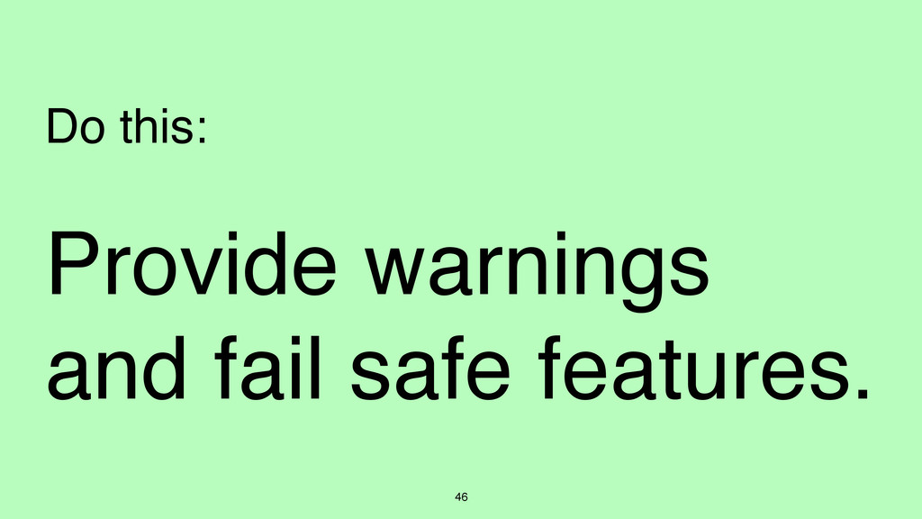 46 Do this: Provide warnings and fail safe feat...