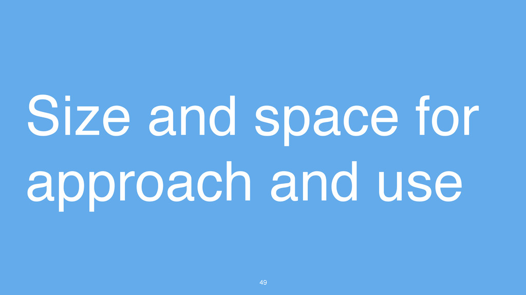49 Size and space for approach and use