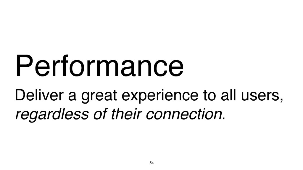 54 Performance Deliver a great experience to al...