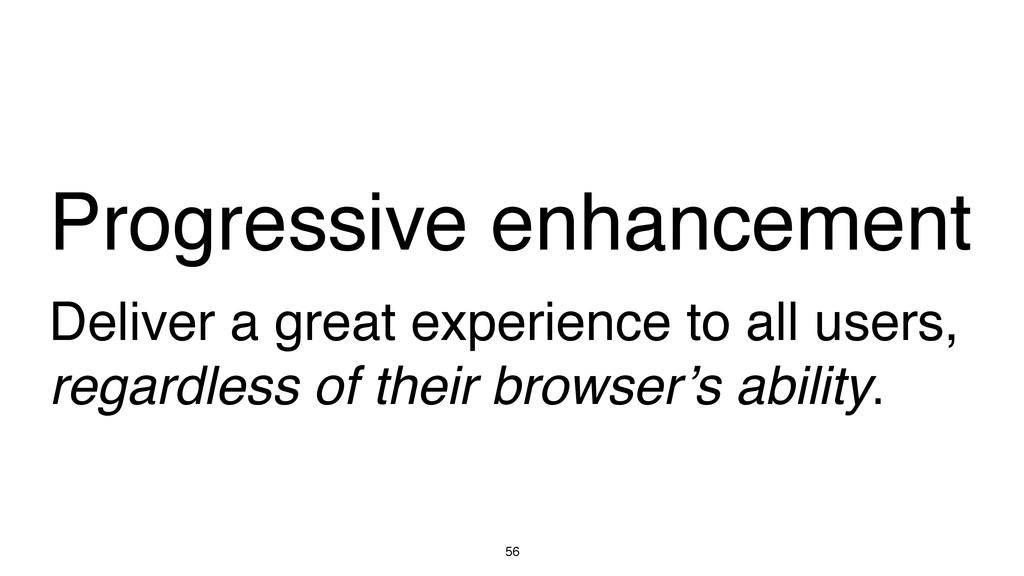56 Progressive enhancement Deliver a great expe...
