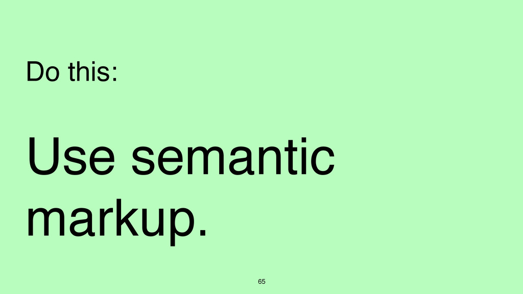 Use semantic markup. 65 Do this: