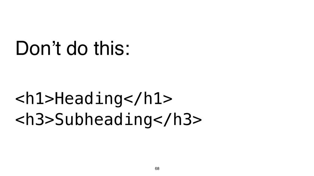 68 <h1>Heading</h1> <h3>Subheading</h3> Don't d...