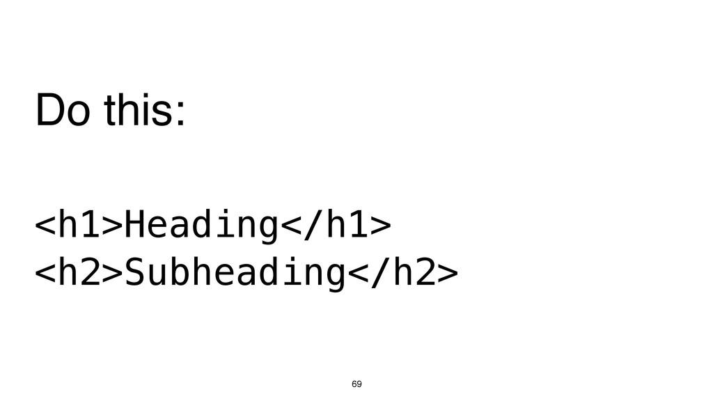 69 <h1>Heading</h1> <h2>Subheading</h2> Do this: