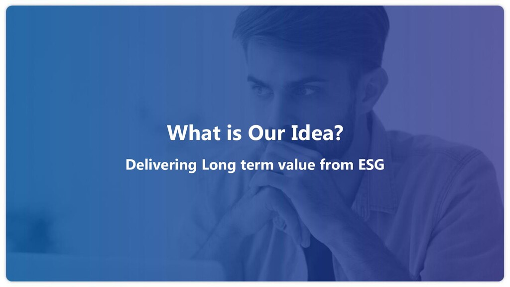 What is Our Idea? Delivering Long term value fr...