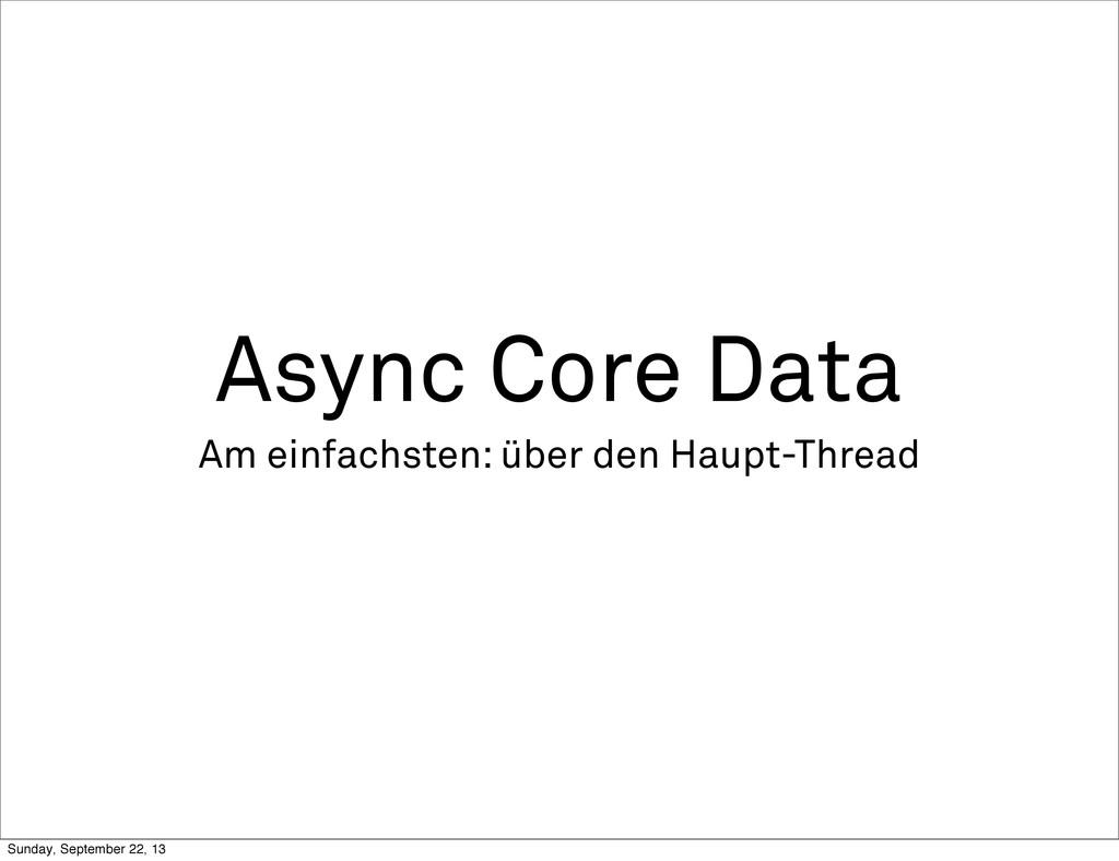 Async Core Data Am einfachsten: über den Haupt-...