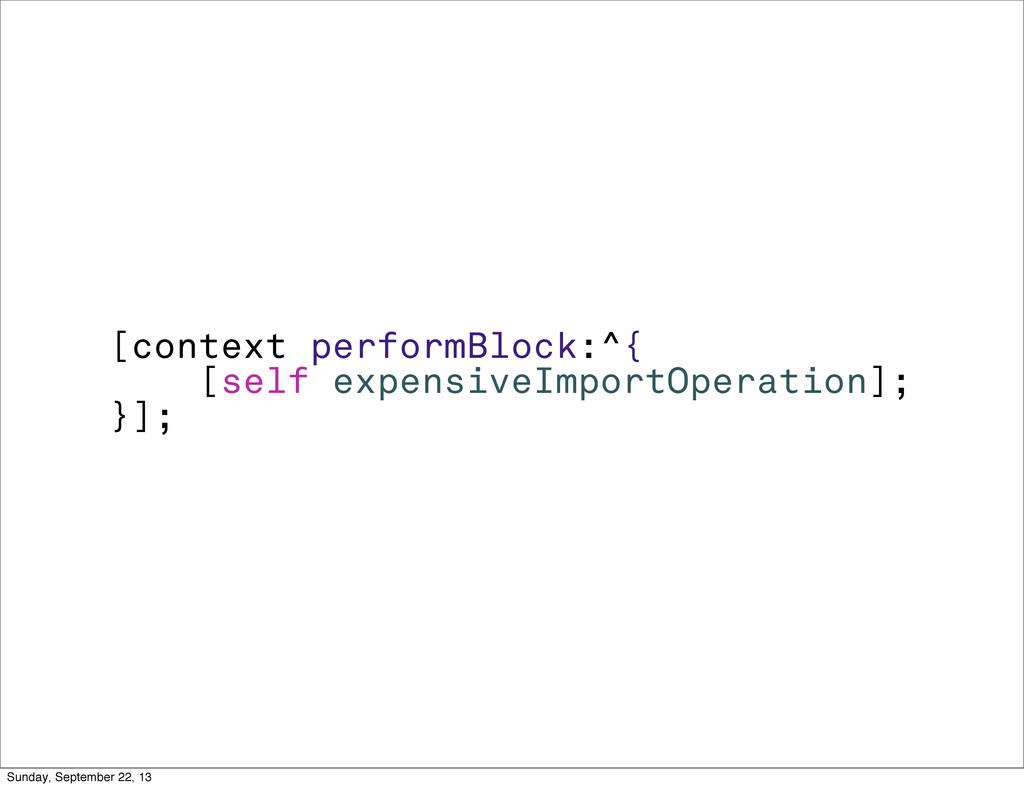 [context performBlock:^{ [self expensiveImportO...