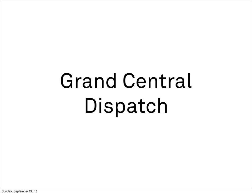 Grand Central Dispatch Sunday, September 22, 13
