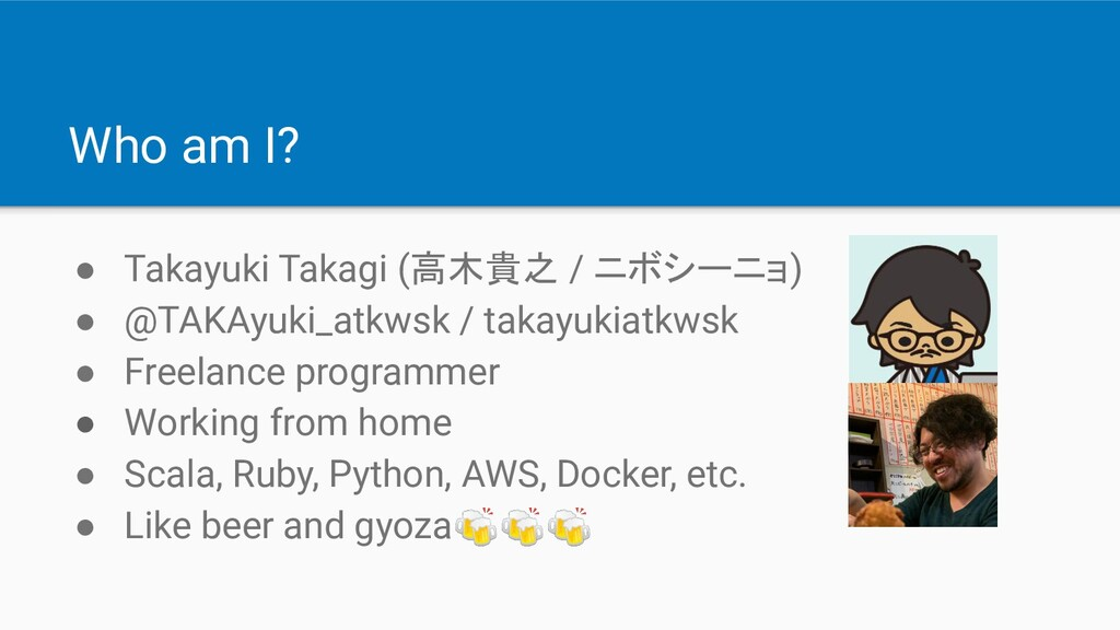 Who am I? ● Takayuki Takagi (高木貴之 / ニボシーニョ) ● @...