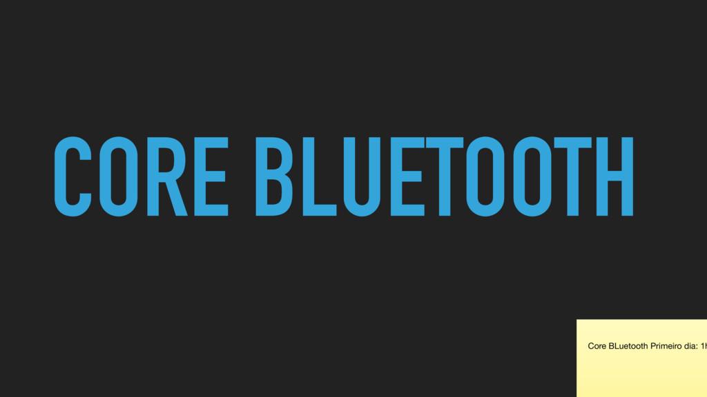 CORE BLUETOOTH Core BLuetooth Primeiro dia: 1h