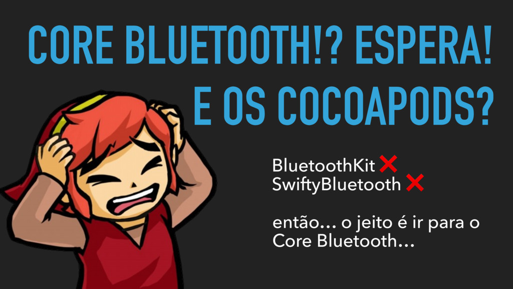 CORE BLUETOOTH!? ESPERA! E OS COCOAPODS? Blueto...