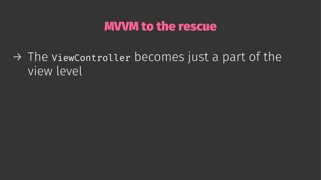 MVVM to the rescue → The ViewController becomes...