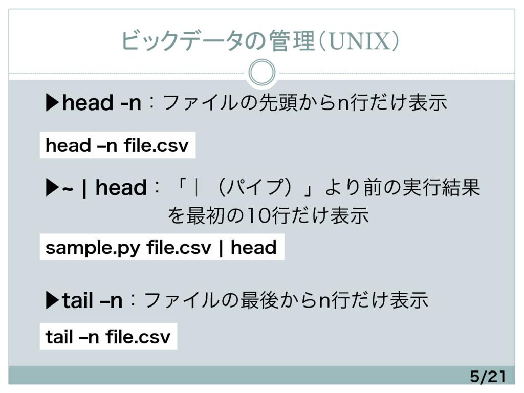 ビックデータの管理(UNIX) ɹ⾣IFBEOɿϑΝΠϧͷઌ಄͔ΒOߦ͚ͩදࣔ  ...