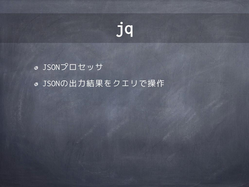 JSONプロセッサ JSONの出力結果をクエリで操作 jq