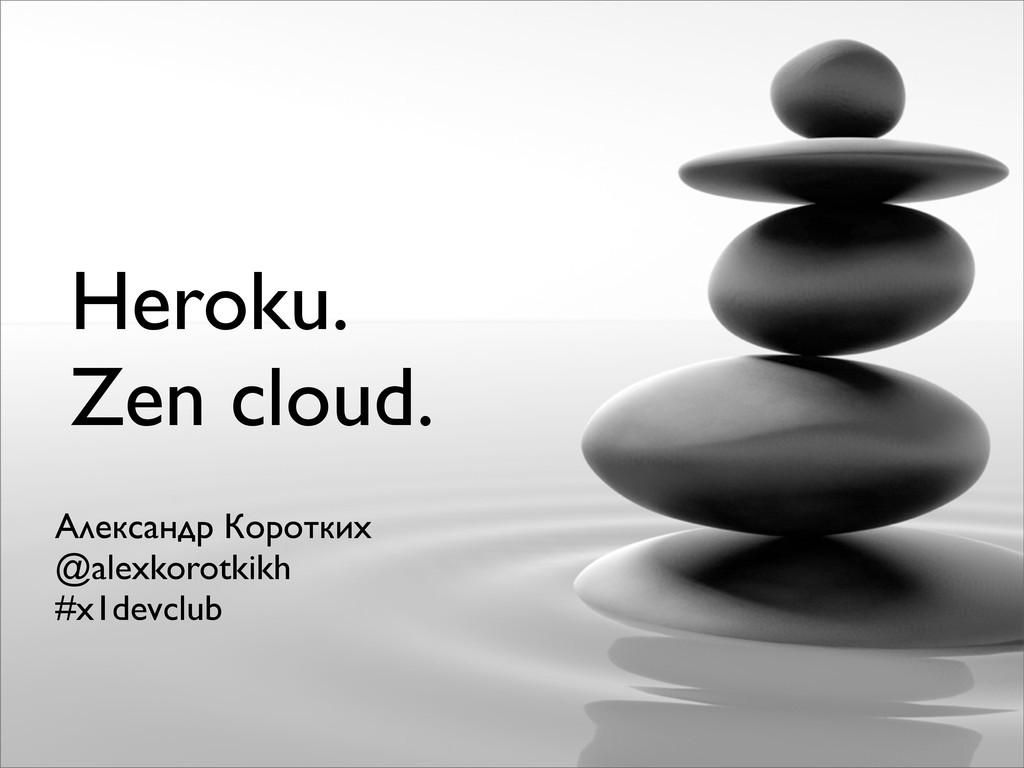 Heroku. Zen cloud. Александр Коротких @alexkoro...