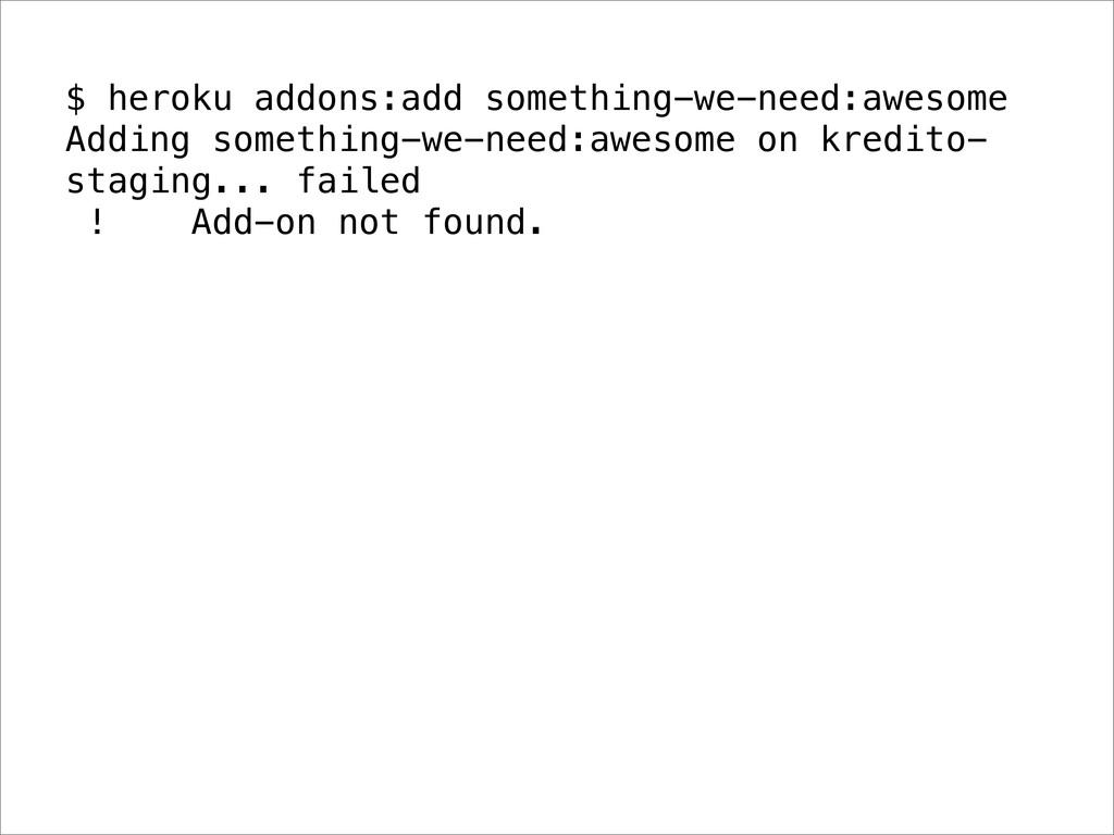 $ heroku addons:add something-we-need:awesome A...