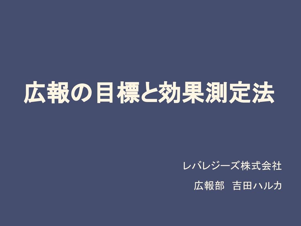 広報の目標と効果測定法 レバレジーズ株式会社 広報部 吉田ハルカ
