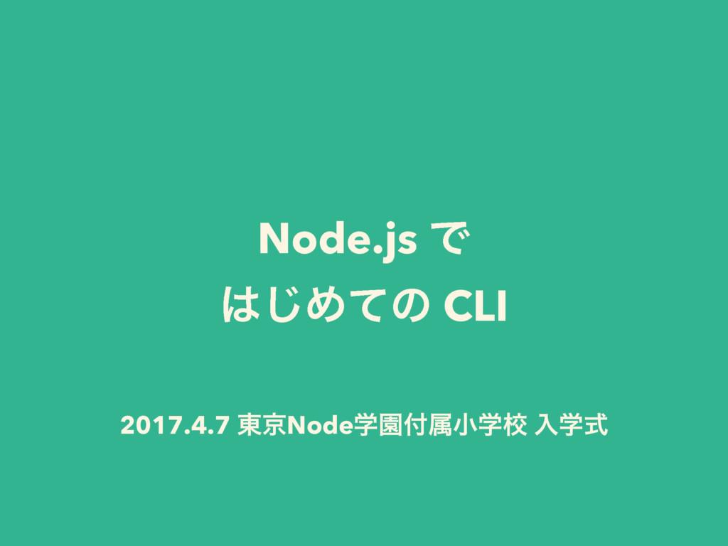 Node.js Ͱ ͡Ίͯͷ CLI 2017.4.7 ౦ژNodeֶԂଐখֶߍ ೖֶࣜ