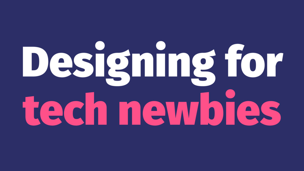 Designing for tech newbies