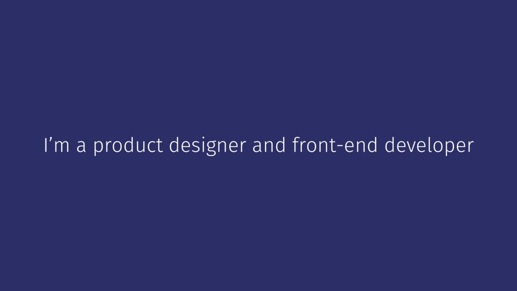 I'm a product designer and front-end developer