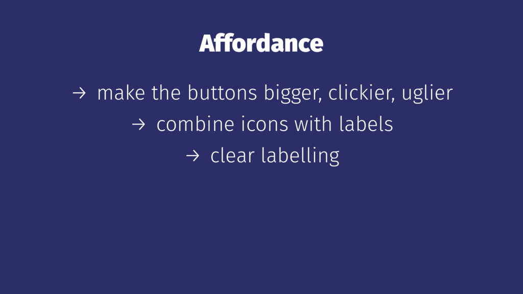 Affordance → make the buttons bigger, clickier,...