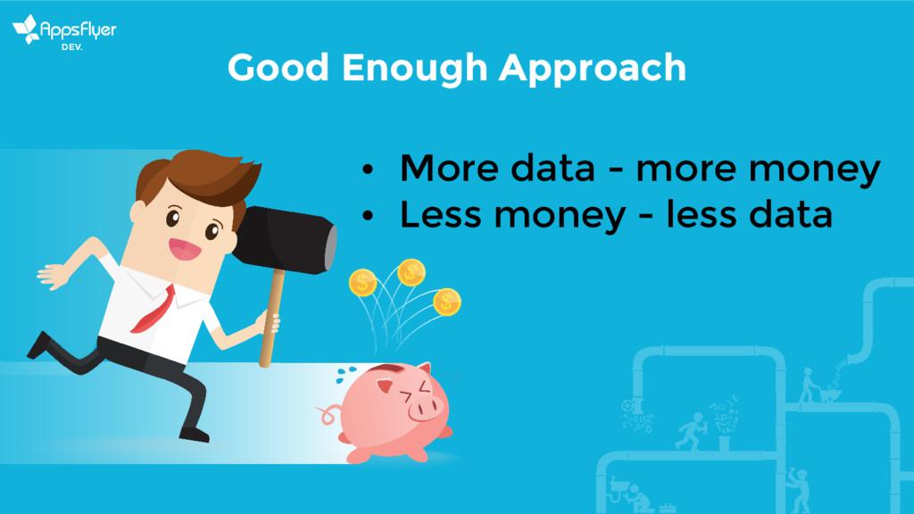 Good Enough Approach • More data - more money •...