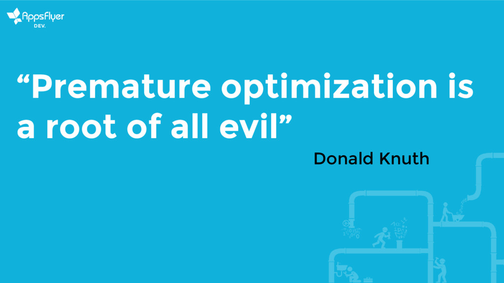 """""""Premature optimization is a root of all evil"""" ..."""