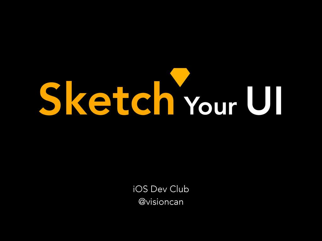Sketch Your UI iOS Dev Club @visioncan