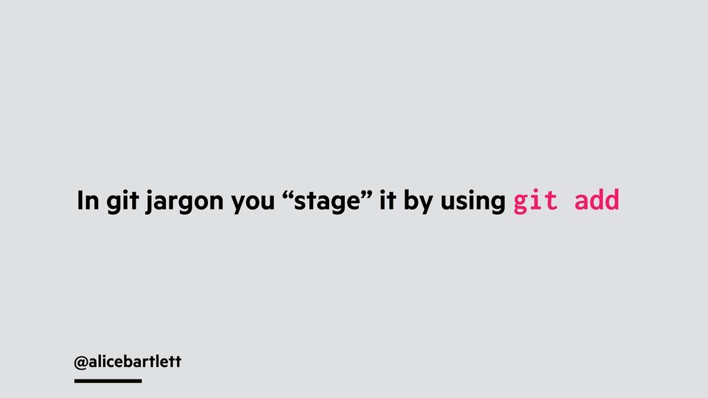 "@alicebartlett In git jargon you ""stage"" it by ..."