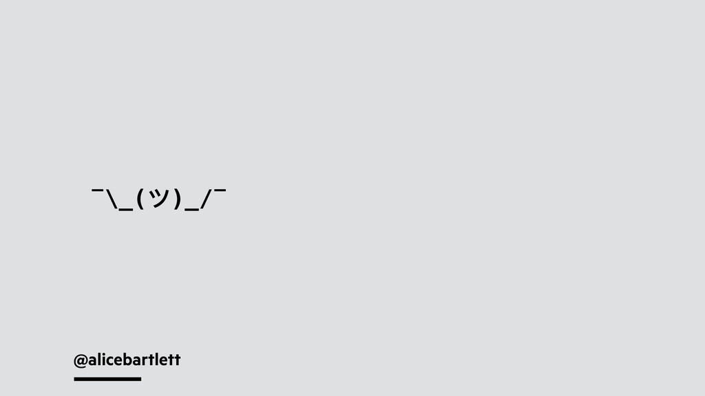 @alicebartlett ¯\_(ツ)_/¯