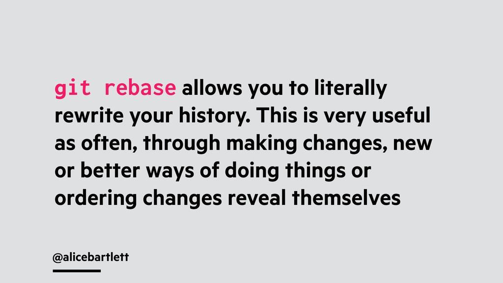 @alicebartlett git rebase allows you to literal...
