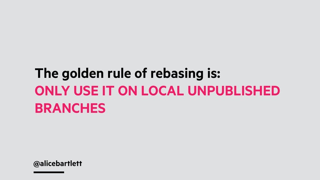 @alicebartlett The golden rule of rebasing is: ...