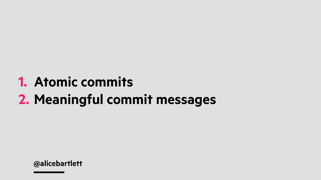 @alicebartlett 1. Atomic commits 2. Meaningful ...