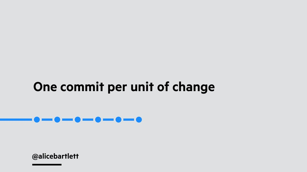 @alicebartlett One commit per unit of change
