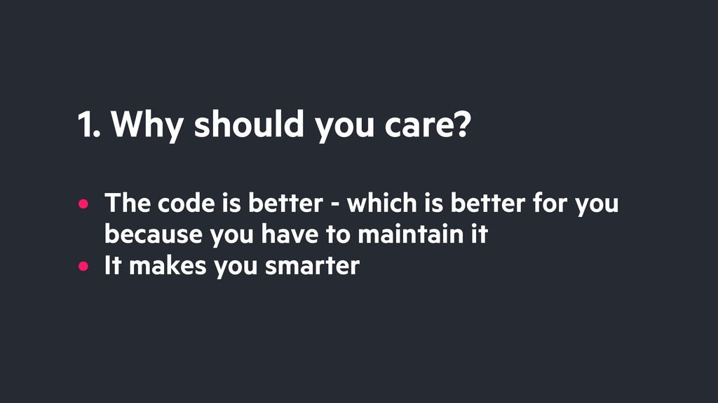 1. Why should you care? • The code is better - ...