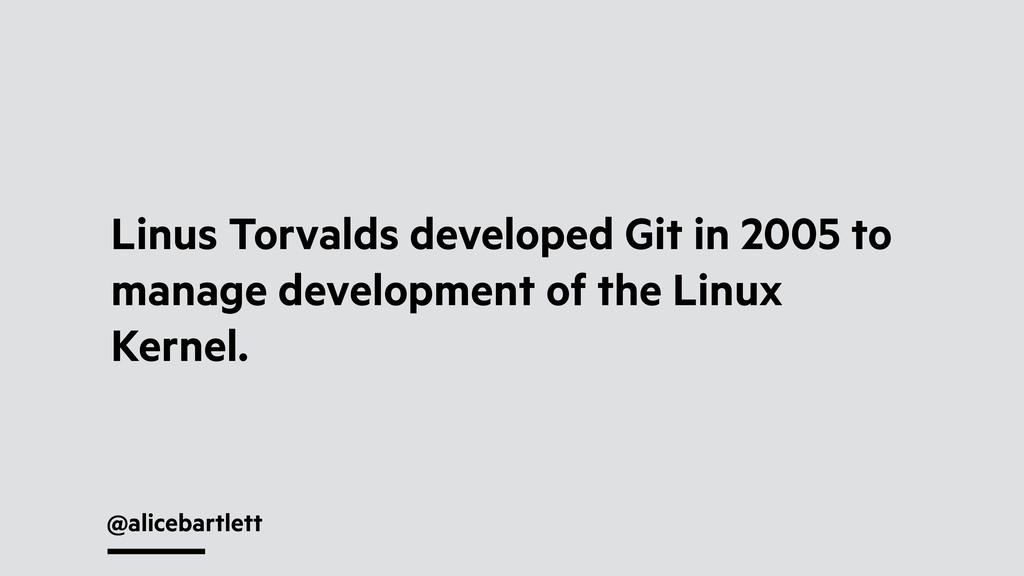 @alicebartlett Linus Torvalds developed Git in ...