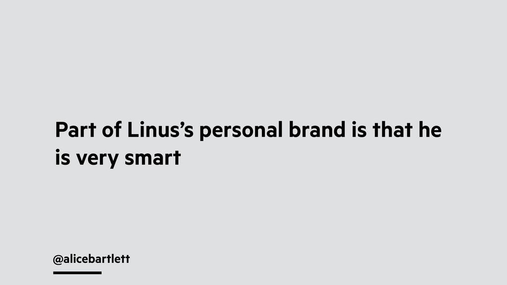@alicebartlett Part of Linus's personal brand i...