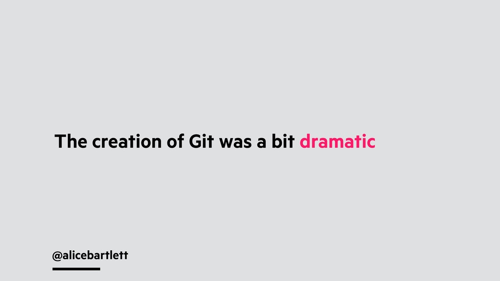 @alicebartlett The creation of Git was a bit dr...