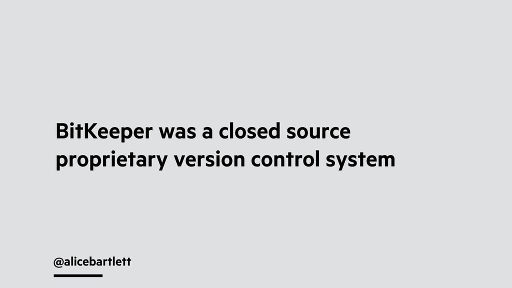 @alicebartlett BitKeeper was a closed source pr...