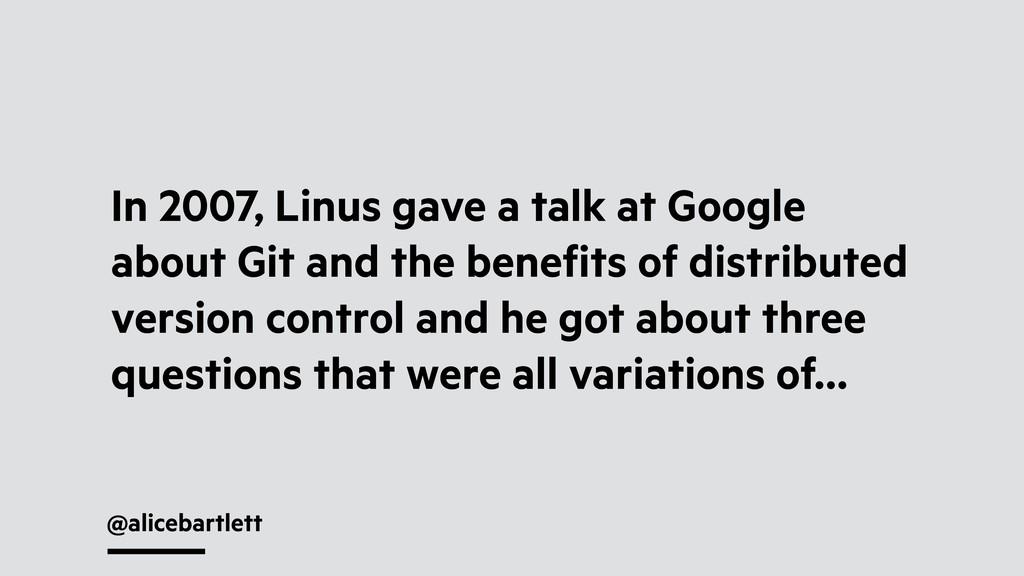 @alicebartlett In 2007, Linus gave a talk at Go...