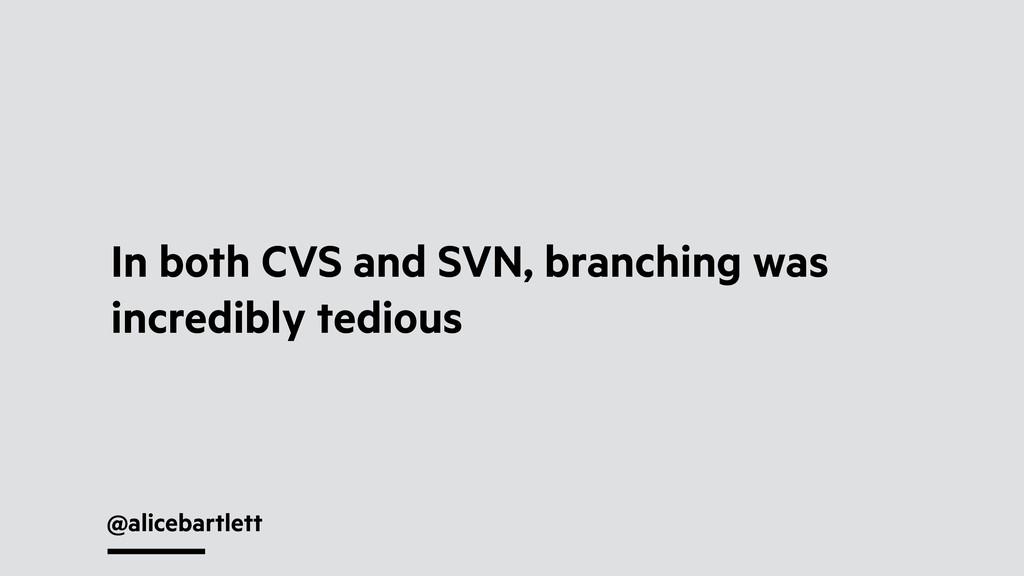 @alicebartlett In both CVS and SVN, branching w...