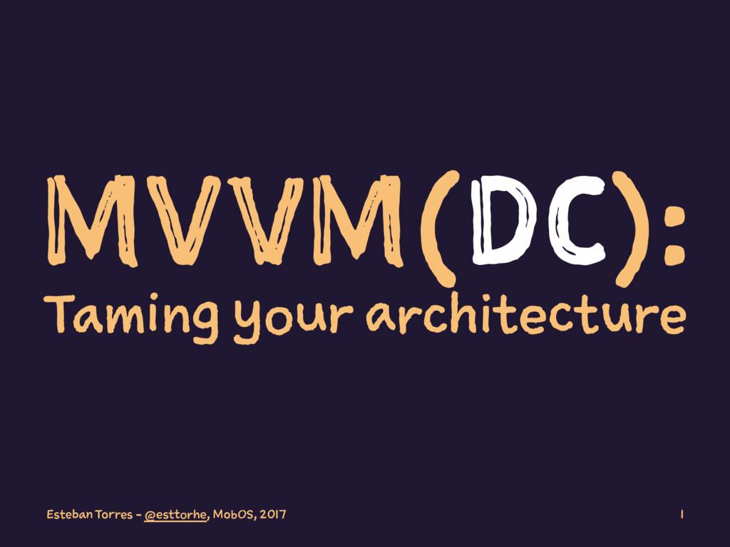 MVVM(DC): Taming your architecture Esteban Torr...