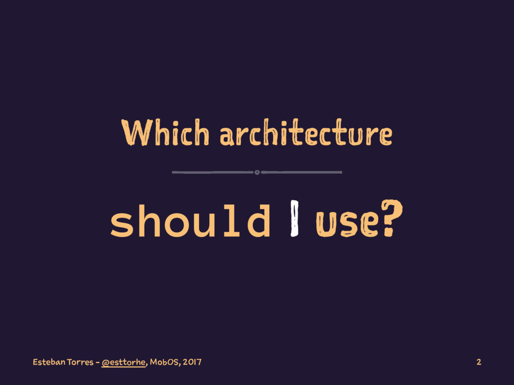 Which architecture should I use? Esteban Torres...