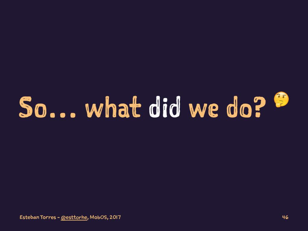 So… what did we do? ! Esteban Torres - @esttorh...