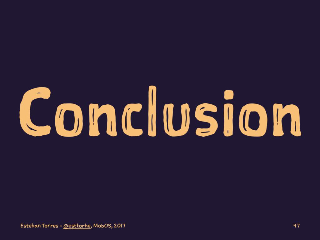 Conclusion Esteban Torres - @esttorhe, MobOS, 2...