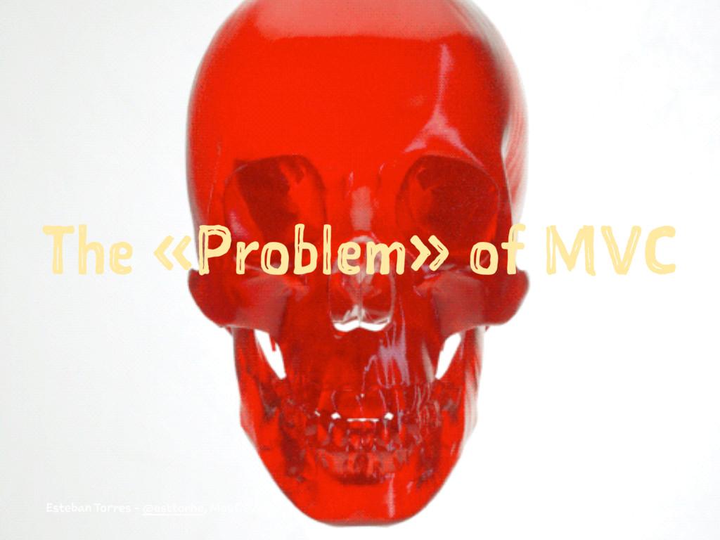 The «Problem» of MVC Esteban Torres - @esttorhe...