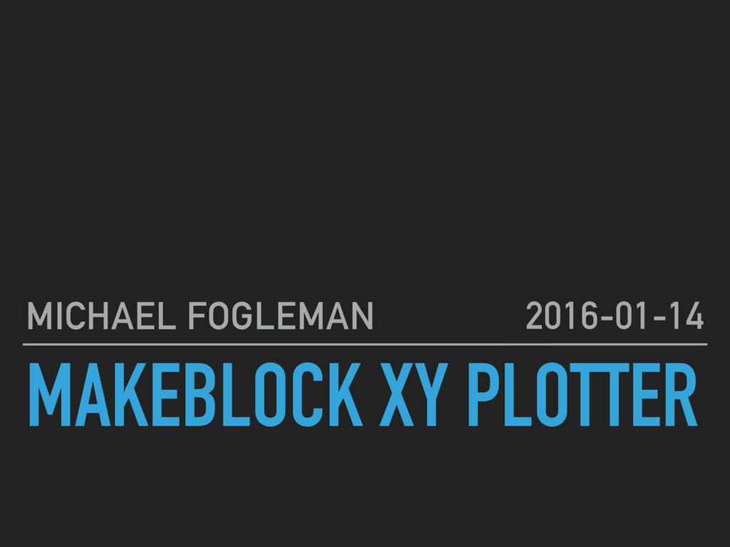 MAKEBLOCK XY PLOTTER MICHAEL FOGLEMAN 2016-01-14