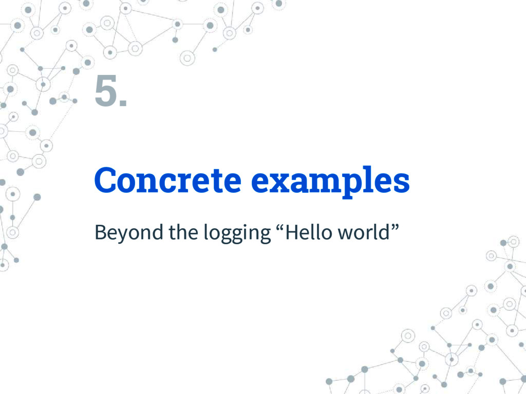 "5. Concrete examples Beyond the logging ""Hello ..."